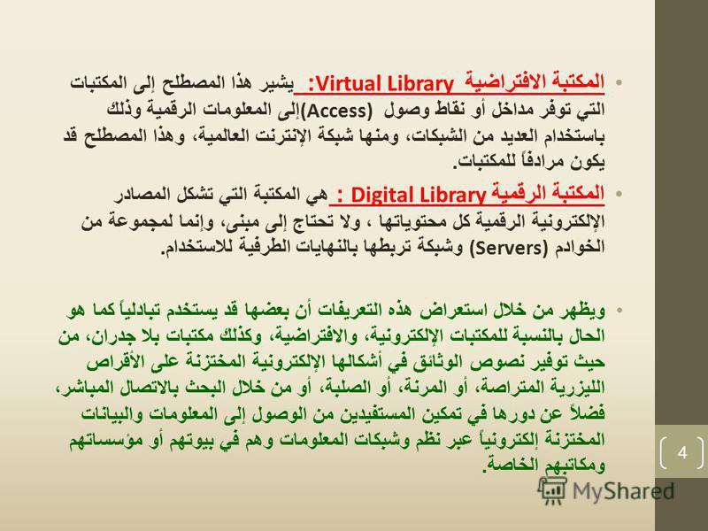 المكتبة الافتراضية Virtual Library: يشير هذا المصطلح إلى المكتبات التي توفر مداخل أو نقاط وصول (Access) إلى المعلومات الرقمية وذلك باستخدام العديد من الشبكات، ومنها شبكة الإنترنت العالمية، وهذا المصطلح قد يكون مرادفاً للمكتبات. المكتبة الرقمية Digita
