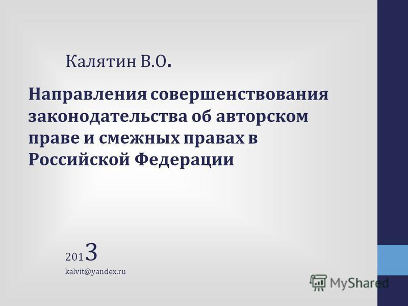 Направления совершенствования законодательства об авторском праве и смежных правах в Российской Федерации Калятин В.О. 201 3 kalvit@yandex.ru