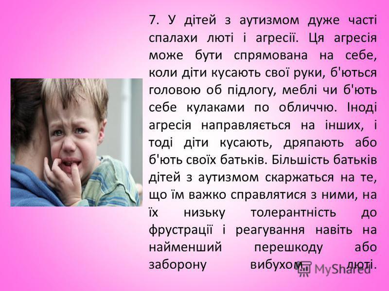 7. У дітей з аутизмом дуже часті спалахи люті і агресії. Ця агресія може бути спрямована на себе, коли діти кусають свої руки, б'ються головою об підлогу, меблі чи б'ють себе кулаками по обличчю. Іноді агресія направляється на інших, і тоді діти куса
