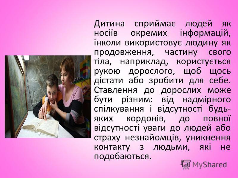 Дитина сприймає людей як носіїв окремих інформацій, інколи використовує людину як продовження, частину свого тіла, наприклад, користується рукою дорослого, щоб щось дістати або зробити для себе. Ставлення до дорослих може бути різним: від надмірного
