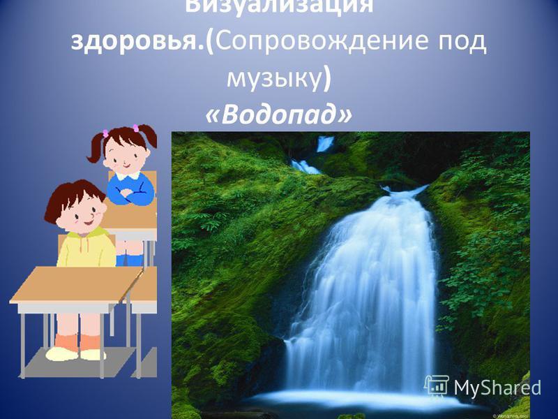 Визуализация здоровья.(Сопровождение под музыку) «Водопад»