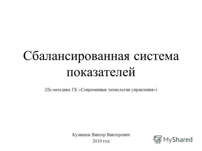 Сбалансированная система показателей (По методике ГК «Современные технологии управления») Кузнецов Виктор Викторович 2010 год