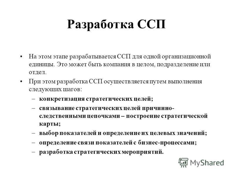 Разработка ССП На этом этапе разрабатывается ССП для одной организационной единицы. Это может быть компания в целом, подразделение или отдел. При этом разработка ССП осуществляется путем выполнения следующих шагов: –конкретизация стратегических целей