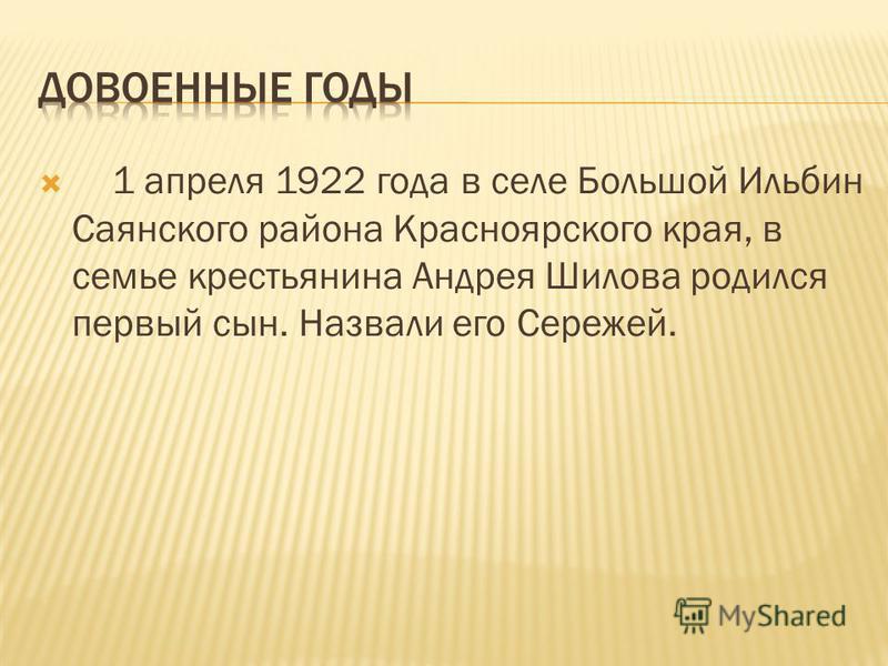 1 апреля 1922 года в селе Большой Ильбин Саянского района Красноярского края, в семье крестьянина Андрея Шилова родился первый сын. Назвали его Сережей.
