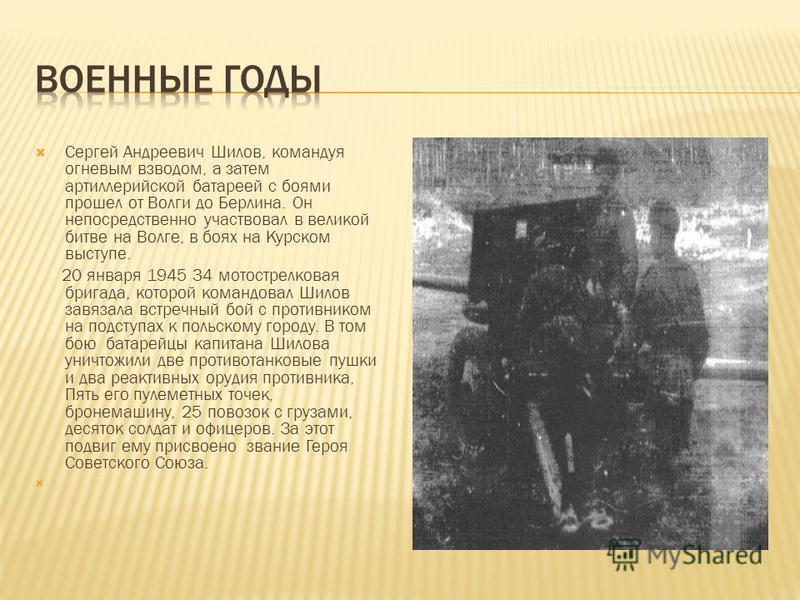 Сергей Андреевич Шилов, командуя огневым взводом, а затем артиллерийской батареей с боями прошел от Волги до Берлина. Он непосредственно участвовал в великой битве на Волге, в боях на Курском выступе. 20 января 1945 34 мотострелковая бригада, которой