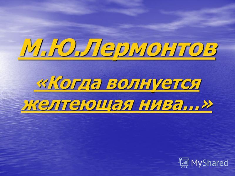 М.Ю.Лермонтов «Когда волнуется желтеющая нива…»