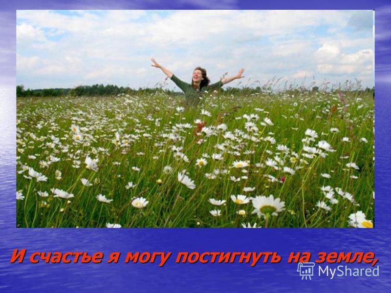 И счастье я могу постигнуть на земле,
