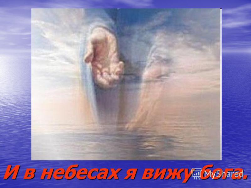 И в небесах я вижу бога.