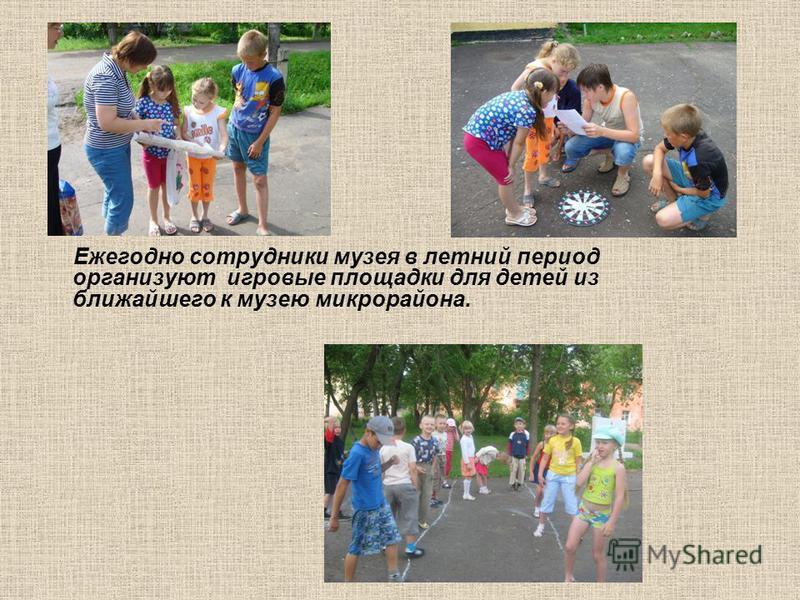 Ежегодно сотрудники музея в летний период организуют игровые площадки для детей из ближайшего к музею микрорайона.