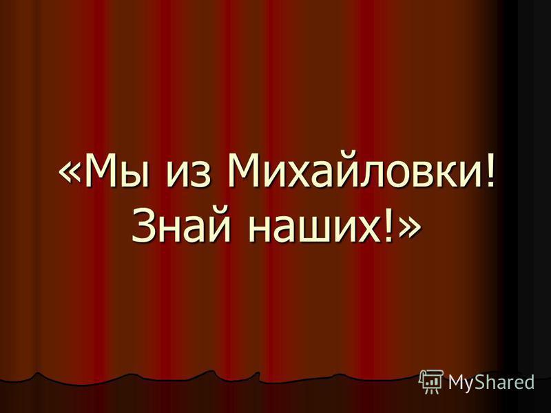 «Мы из Михайловки! Знай наших!»