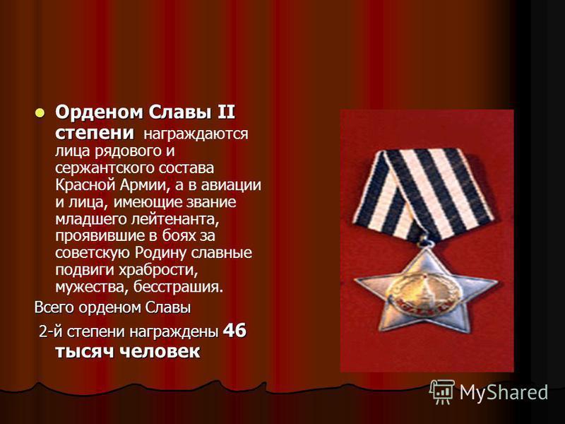 Орденом Славы II степени Орденом Славы II степени награждаются лица рядового и сержантского состава Красной Армии, а в авиации и лица, имеющие звание младшего лейтенанта, проявившие в боях за советскую Родину славные подвиги храбрости, мужества, бесс