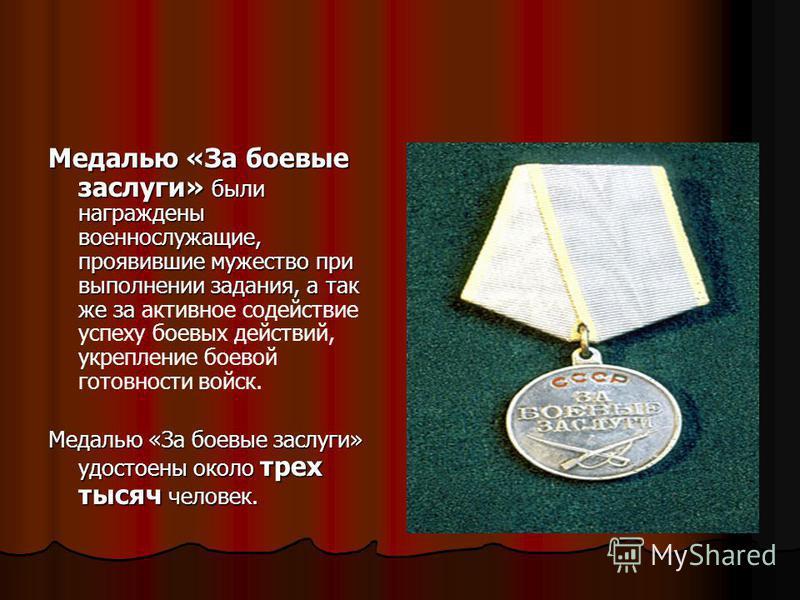 Медалью «За боевые заслуги» были награждены военнослужащие, проявившие мужество при выполнении задания, а так же за Медалью «За боевые заслуги» были награждены военнослужащие, проявившие мужество при выполнении задания, а так же за активное содействи