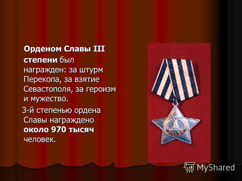 Орденом Славы III степени был награжден: за штурм Перекопа, за взятие Севастополя, за героизм и мужество. Орденом Славы III степени был награжден: за штурм Перекопа, за взятие Севастополя, за героизм и мужество. 3-й степенью ордена Славы награждено о