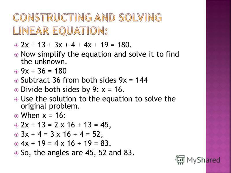 2x + 13 + 3x + 4 + 4x + 19 = 180. Now simplify the equation and solve it to find the unknown. 9x + 36 = 180 Subtract 36 from both sides 9x = 144 Divide both sides by 9: x = 16. Use the solution to the equation to solve the original problem. When x =