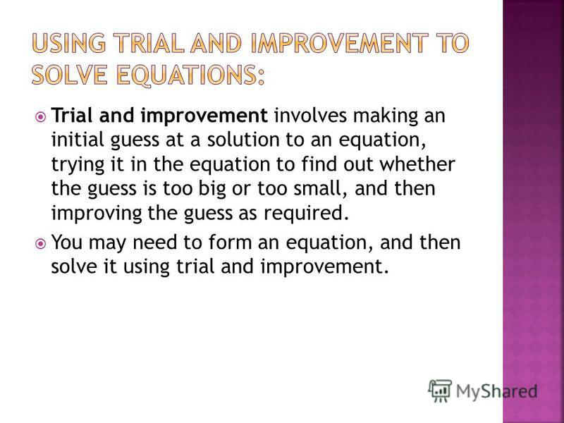 Trial and improvement involves making an initial guess at a solution to an equation, trying it in the equation to find out whether the guess is too big or too small, and then improving the guess as required. You may need to form an equation, and then