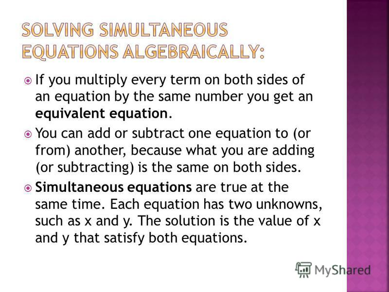 If you multiply every term on both sides of an equation by the same number you get an equivalent equation. You can add or subtract one equation to (or from) another, because what you are adding (or subtracting) is the same on both sides. Simultaneous