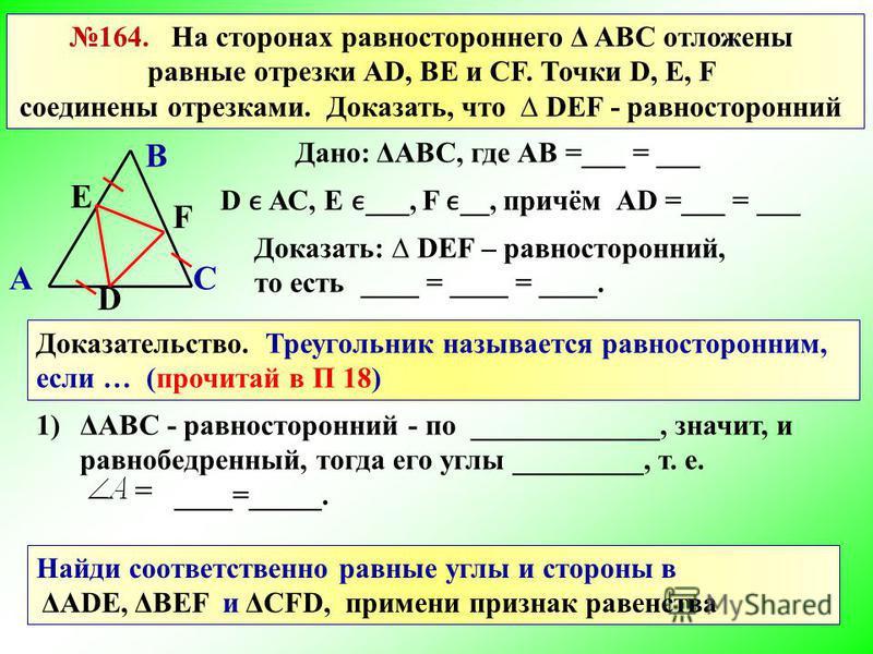 164. На сторонах равностороннего Δ АВС отложены равные отрезки AD, BE и CF. Точки D, E, F соединены отрезками. Доказать, что DEF - равносторонний Дано: ΔАВС, где АВ =___ = ___ D АС, Е ___, F __, причём Доказать: DEF – равносторонний, то есть ____ = _