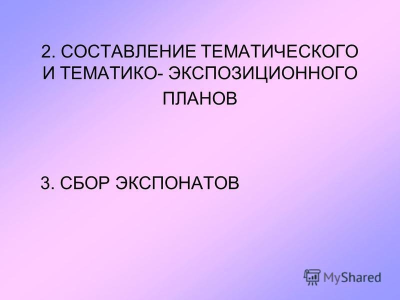 2. СОСТАВЛЕНИЕ ТЕМАТИЧЕСКОГО И ТЕМАТИКО- ЭКСПОЗИЦИОННОГО ПЛАНОВ 3. СБОР ЭКСПОНАТОВ
