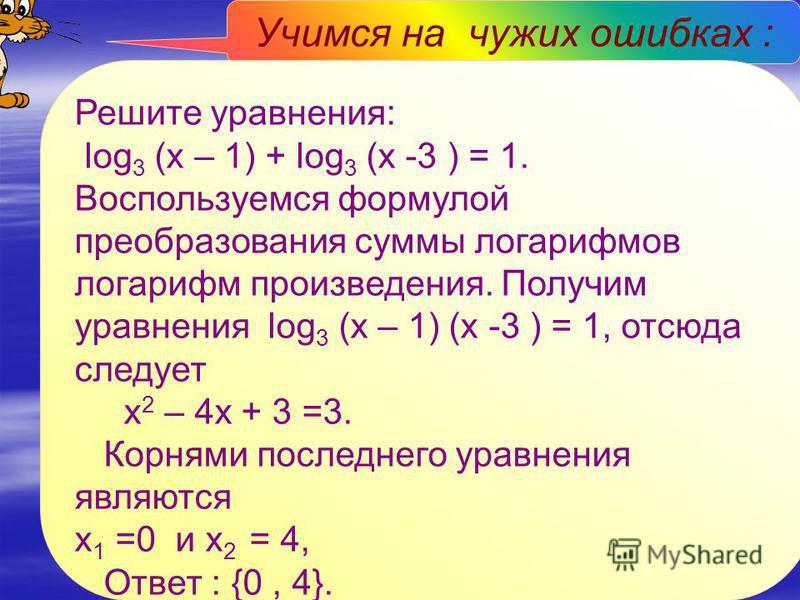 Учимся на чужих ошибках : Решите уравнения log 2 (х +1) - log 2 (х -2 ) = 2. Воспользуемся формулой преобразования разности логарифмов логарифм частного, получаем log 2 (х +1) /(х- 2) = 2, откуда следует (х +1) /(х- 2) = 2. Решив последнее уравнения,