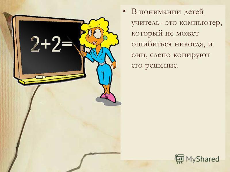 В понимании детей учитель- это компьютер, который не может ошибиться никогда, и они, слепо копируют его решение.