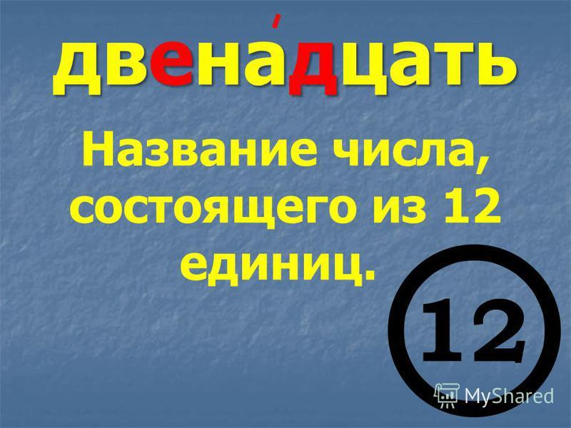 двенадцать Название числа, состоящего из 12 единиц.