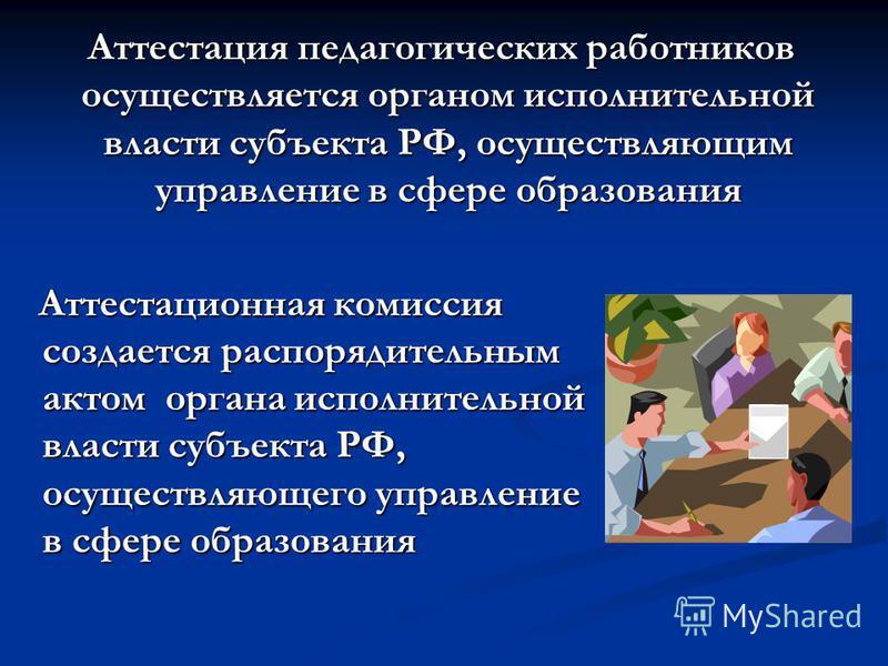 Аттестация педагогических работников осуществляется органом исполнительной власти субъекта РФ, осуществляющим управление в сфере образования Аттестация педагогических работников осуществляется органом исполнительной власти субъекта РФ, осуществляющим