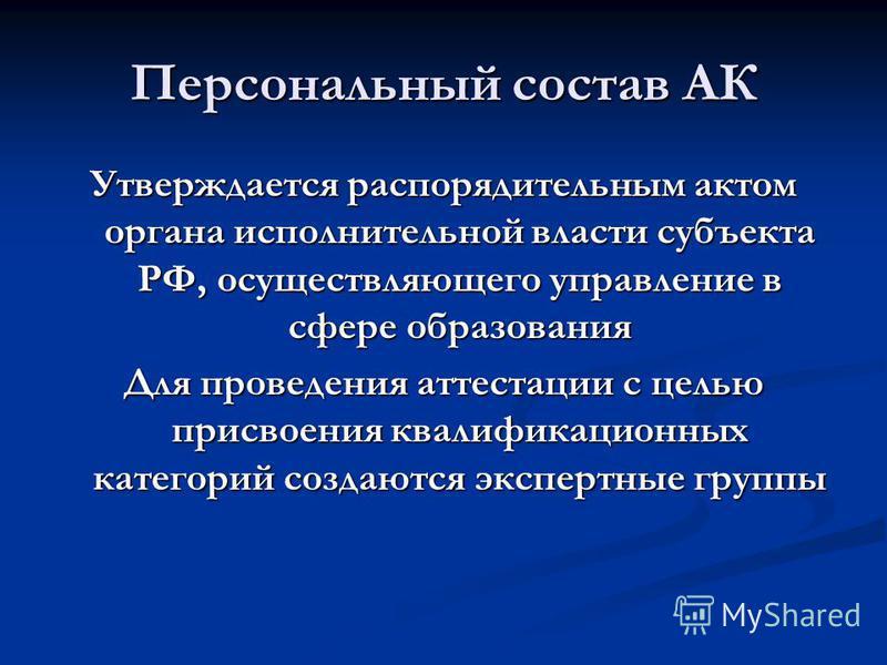 Персональный состав АК Утверждается распорядительным актом органа исполнительной власти субъекта РФ, осуществляющего управление в сфере образования Для проведения аттестации с целью присвоения квалификационных категорий создаются экспертные группы