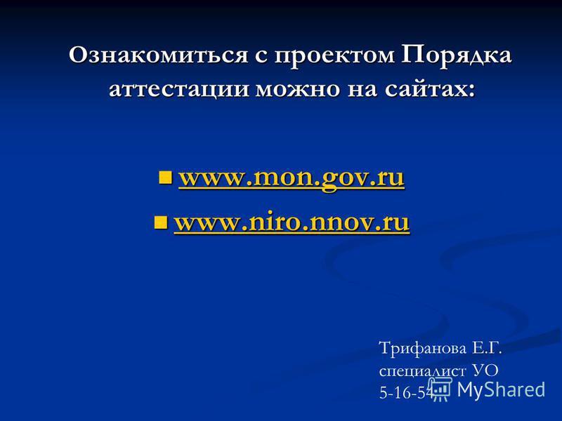О знакомиться с проектом Порядка аттестации можно на сайтах: О знакомиться с проектом Порядка аттестации можно на сайтах: www.mon.gov.ru www.mon.gov.ru www.mon.gov.ru www.niro.nnov.ru www.niro.nnov.ru Трифанова Е.Г. специалист УО 5-16-54