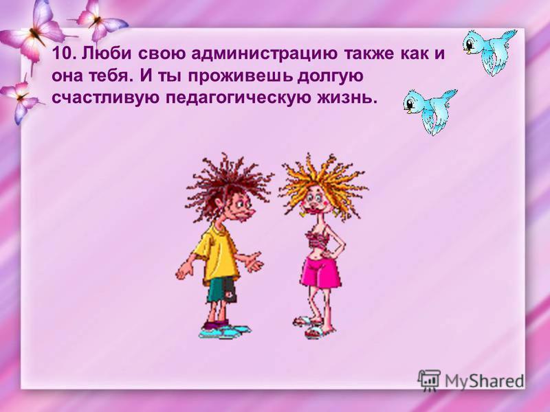 10. Люби свою администрацию также как и она тебя. И ты проживешь долгую счастливую педагогическую жизнь.