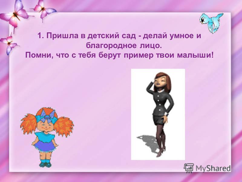 1. Пришла в детский сад - делай умное и благородное лицо. Помни, что с тебя берут пример твои малыши!