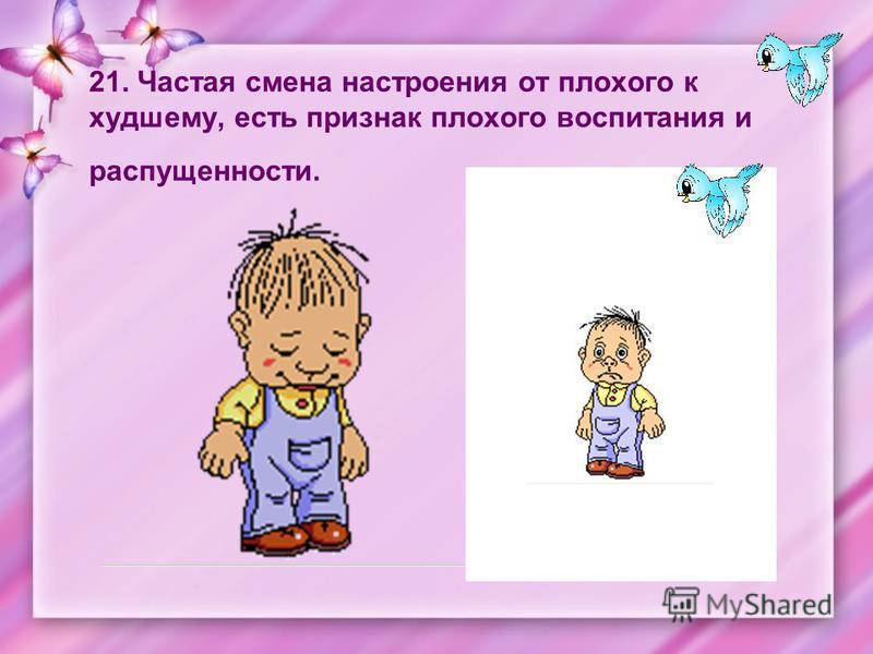 21. Частая смена настроения от плохого к худшему, есть признак плохого воспитания и распущенности.