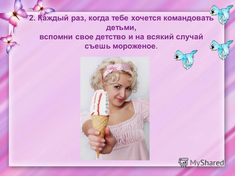 2. Каждый раз, когда тебе хочется командовать детьми, вспомни свое детство и на всякий случай съешь мороженое.