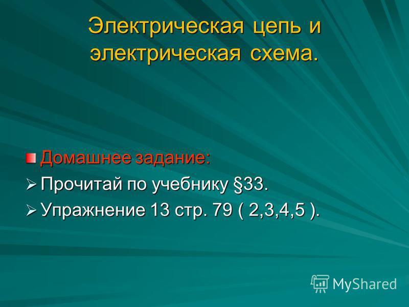 Электрическая цепь и электрическая схема. Домашнее задание: Прочитай по учебнику §33. Прочитай по учебнику §33. Упражнение 13 стр. 79 ( 2,3,4,5 ). Упражнение 13 стр. 79 ( 2,3,4,5 ).