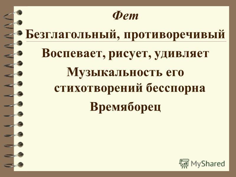 Фет Безглагольный, противоречивый Воспевает, рисует, удивляет Музыкальность его стихотворений бесспорна Времяборец
