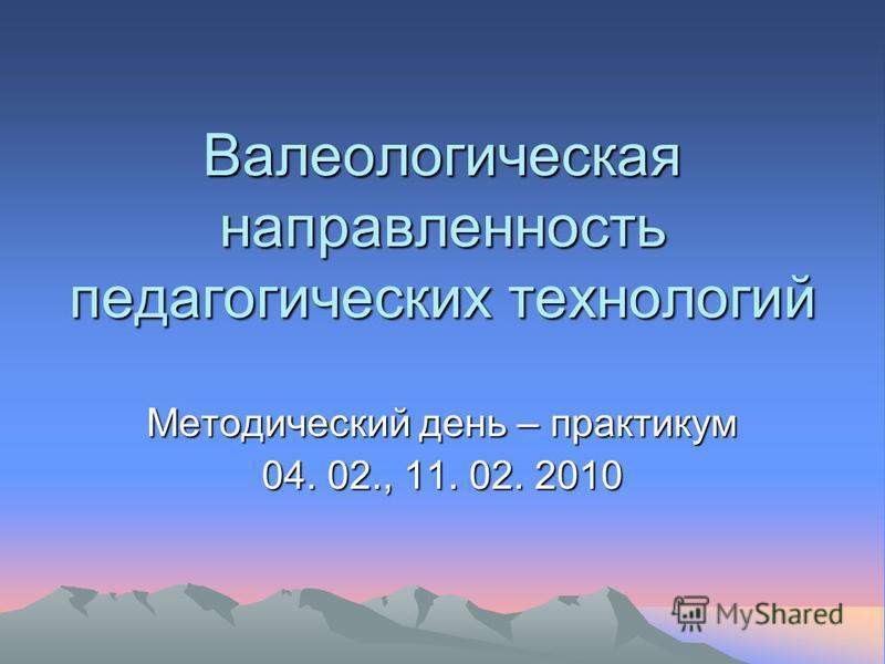 Валеологическая направленность педагогических технологий Методический день – практикум 04. 02., 11. 02. 2010