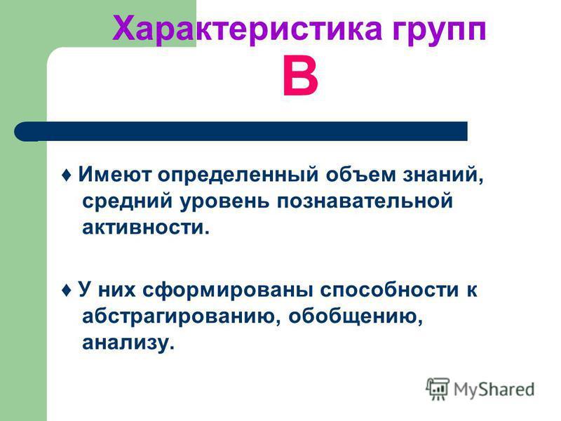 Характеристика групп B Имеют определенный объем знаний, средний уровень познавательной активности. У них сформированы способности к абстрагированию, обобщению, анализу.
