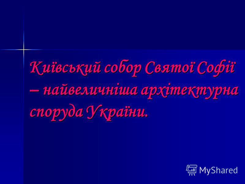 Київський собор Святої Софії – найвеличніша архітектурна споруда України.