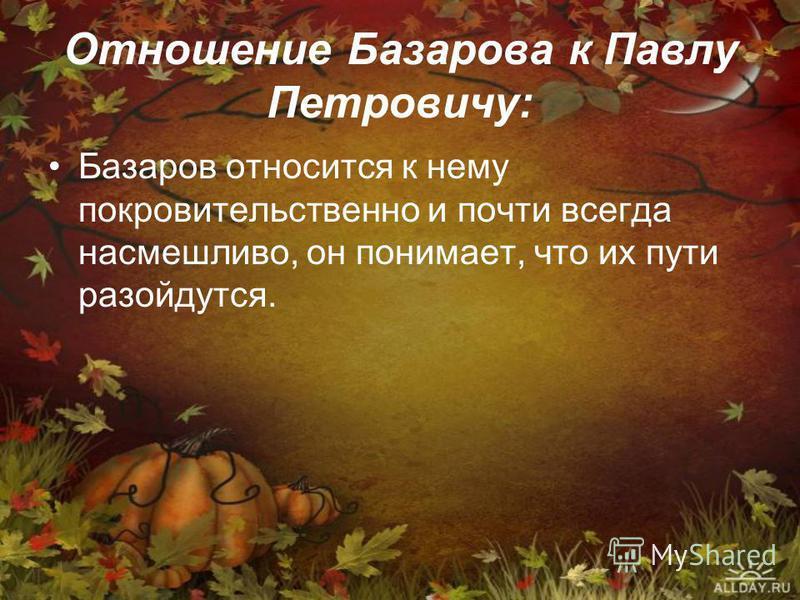 Отношение Базарова к Павлу Петровичу: Базаров относится к нему покровительственно и почти всегда насмешливо, он понимает, что их пути разойдутся.
