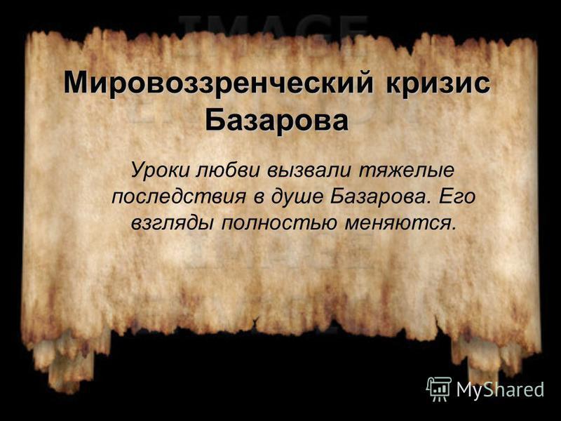 Мировоззренческий кризис Базарова Уроки любви вызвали тяжелые последствия в душе Базарова. Его взгляды полностью меняются.