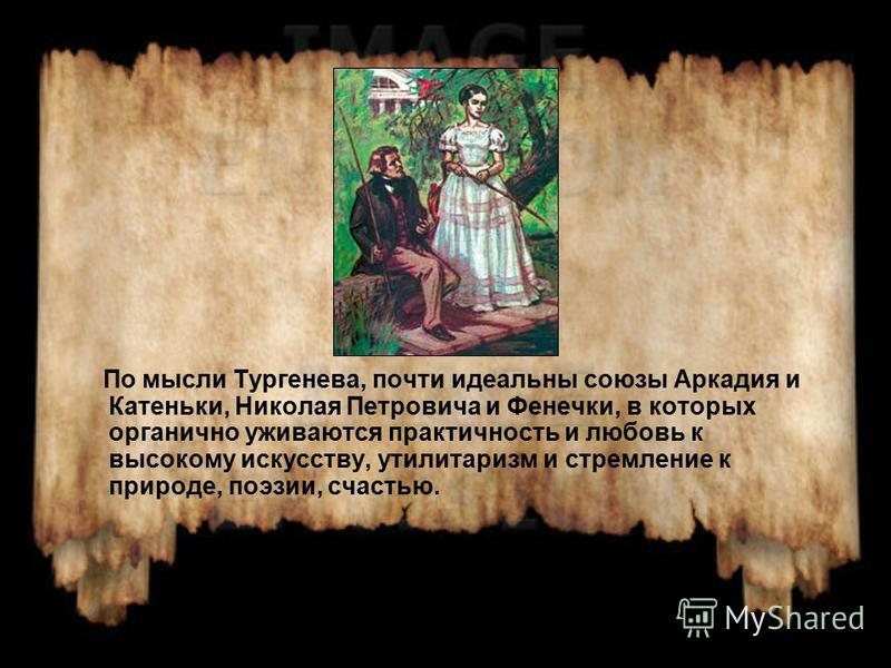 По мысли Тургенева, почти идеальны союзы Аркадия и Катеньки, Николая Петровича и Фенечки, в которых органично уживаются практичность и любовь к высокому искусству, утилитаризм и стремление к природе, поэзии, счастью.