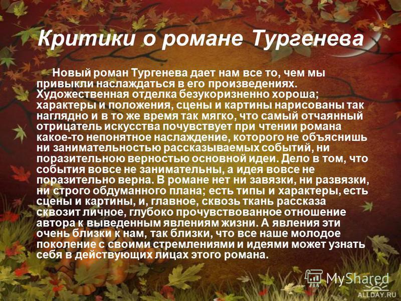 Критики о романе Тургенева Новый роман Тургенева дает нам все то, чем мы привыкли наслаждаться в его произведениях. Художественная отделка безукоризненно хороша; характеры и положения, сцены и картины нарисованы так наглядно и в то же время так мягко