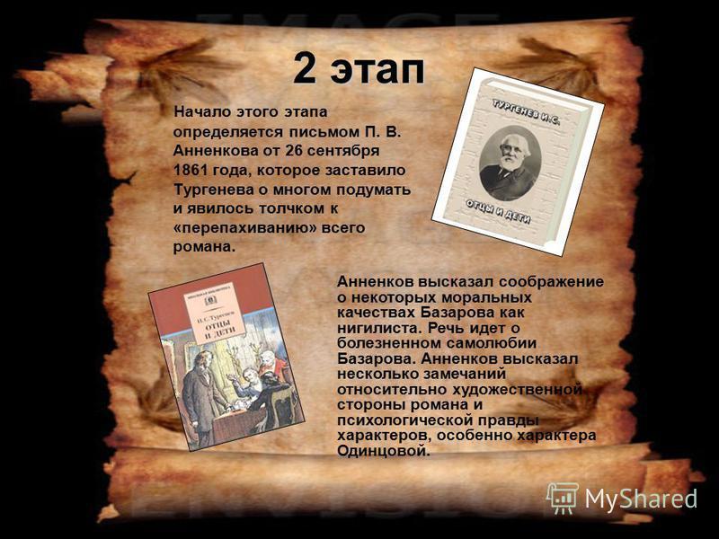 2 этап Начало этого этапа определяется письмом П. В. Анненкова от 26 сентября 1861 года, которое заставило Тургенева о многом подумать и явилось толчком к «перепахиванию» всего романа. Анненков высказал соображение о некоторых моральных качествах Баз