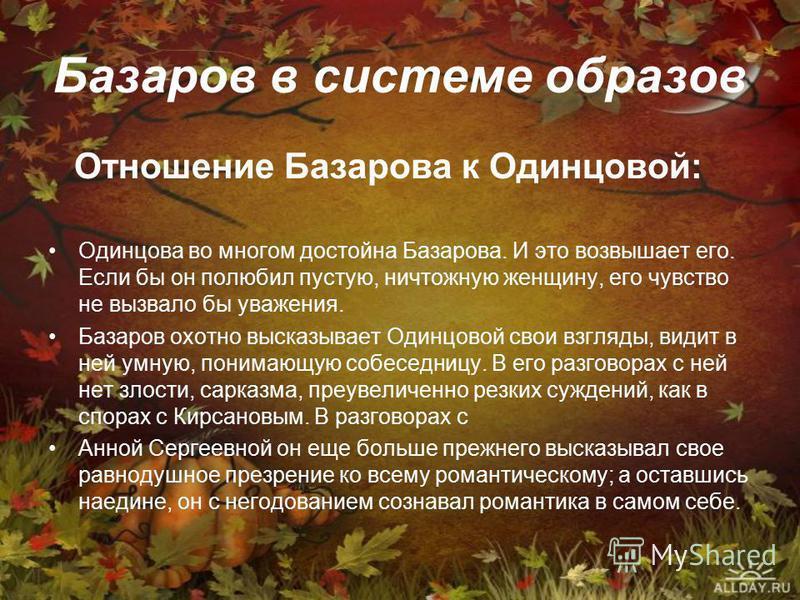 Базаров в системе образов Отношение Базарова к Одинцовой: Одинцова во многом достойна Базарова. И это возвышает его. Если бы он полюбил пустую, ничтожную женщину, его чувство не вызвало бы уважения. Базаров охотно высказывает Одинцовой свои взгляды,