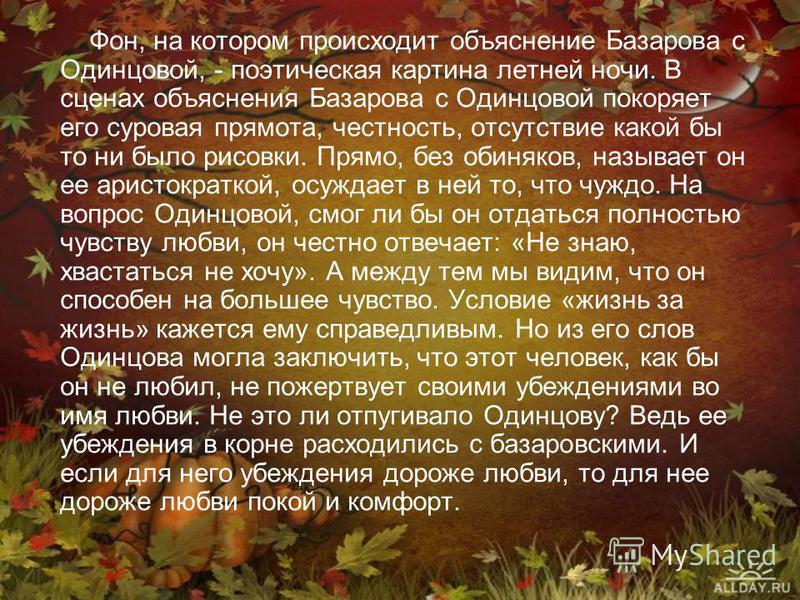 Фон, на котором происходит объяснение Базарова с Одинцовой, - поэтическая картина летней ночи. В сценах объяснения Базарова с Одинцовой покоряет его суровая прямота, честность, отсутствие какой бы то ни было рисовки. Прямо, без обиняков, называет он