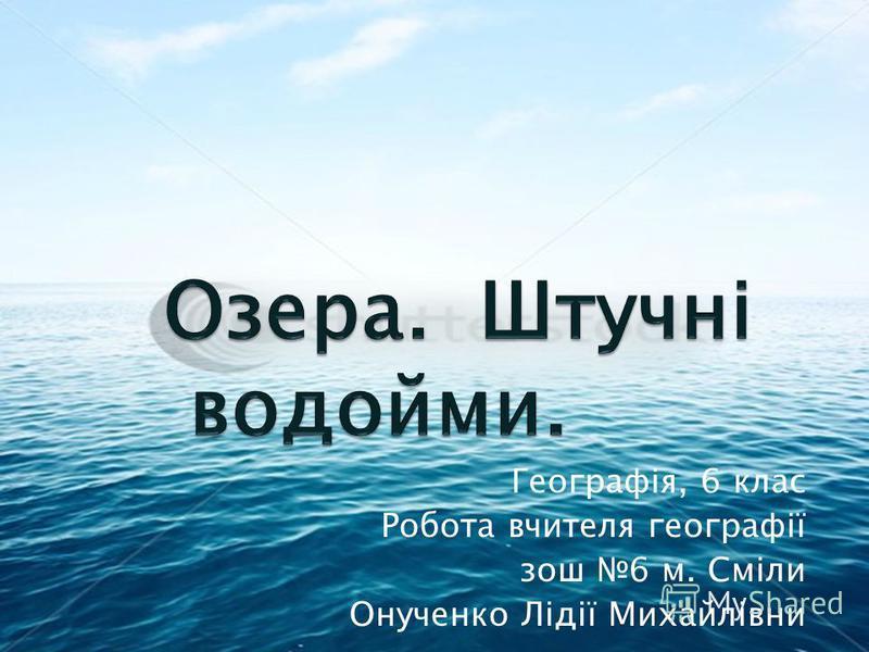 Географія, 6 клас Робота вчителя географії зош 6 м. Сміли Онученко Лідії Михайлівни