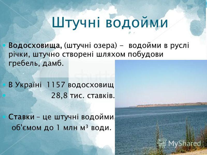 Штучні водойми Водосховища, (штучні озера) - водойми в руслі річки, штучно створені шляхом побудови гребель, дамб. В Україні 1157 водосховищ 28,8 тис. ставків. Ставки – це штучні водойми, об'ємом до 1 млн м³ води.