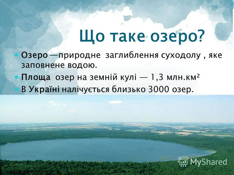 Що таке озеро? Озеро природне заглиблення суходолу, яке заповнене водою. Площа озер на земній кулі 1,3 млн.км² В Україні налічується близько 3000 озер.