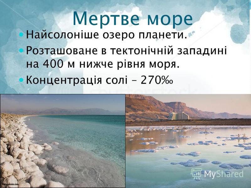Мертве море Найсолоніше озеро планети. Розташоване в тектонічній западині на 400 м нижче рівня моря. Концентрація солі – 270