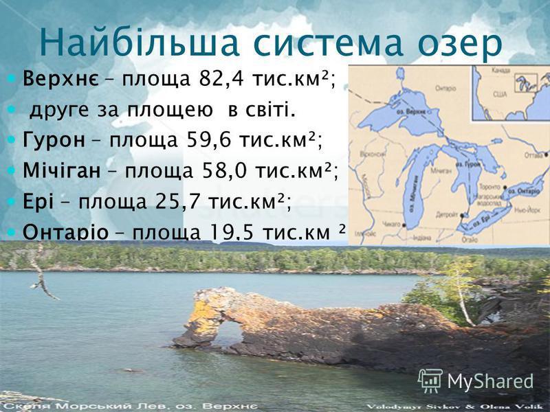 Найбільша система озер Верхнє – площа 82,4 тис.км²; друге за площею в світі. Гурон – площа 59,6 тис.км²; Мічіган – площа 58,0 тис.км²; Ері – площа 25,7 тис.км²; Онтаріо – площа 19,5 тис.км ²