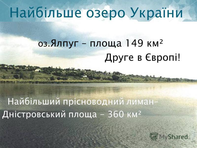 Найбільше озеро України України оз. Ялпуг – площа 149 км² Друге в Європі! Найбільший прісноводний лиман– Дністровський площа - 360 км²